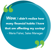 Wow, I didn't realize how many financial habits I have that are affecting my saving!- Maria Fisher, Sales Manager