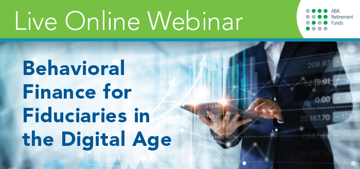Live Online Webinar - ABA Retirement Funds - Behavioral Finance for Fiduciaries in the Digital Age